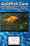 Goldfish Care: The Complete Guide to Caring for and Keeping Goldfish as Pet Fish