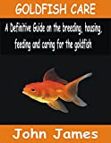 GOLDFISH CARE: A Definitive guide on the breeding, housing, feeding and caring for the Goldfish