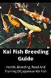 Koi Fish Breeding Guide: Health, Breeding, Food And Training Of Japanese Koi Fish