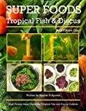 Super Foods Tropical Fish and Discus: High Protein Super Foods For Tropical Fish and Discus Cichlids (1) (Volume 1)